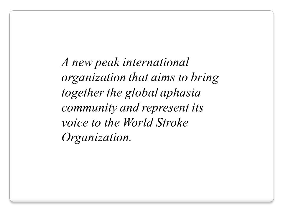 A new peak international organization that aims to bring together the global aphasia community and represent its voice to the World Stroke Organization.