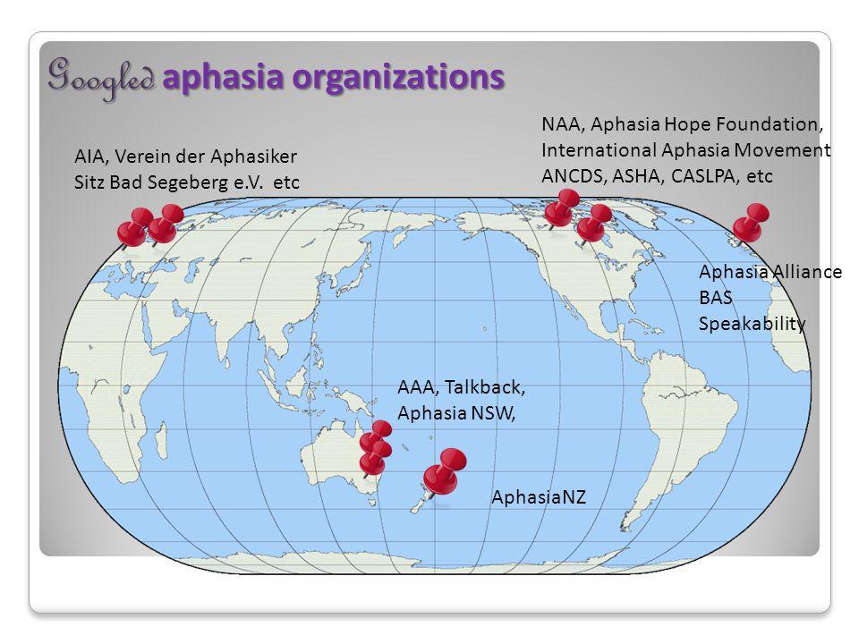 Googled aphasia organizations Aphasia Alliance BAS Speakability AIA, Verein der Aphasiker Sitz Bad Segeberg e.V. etc NAA, Aphasia Hope Foundation, Int