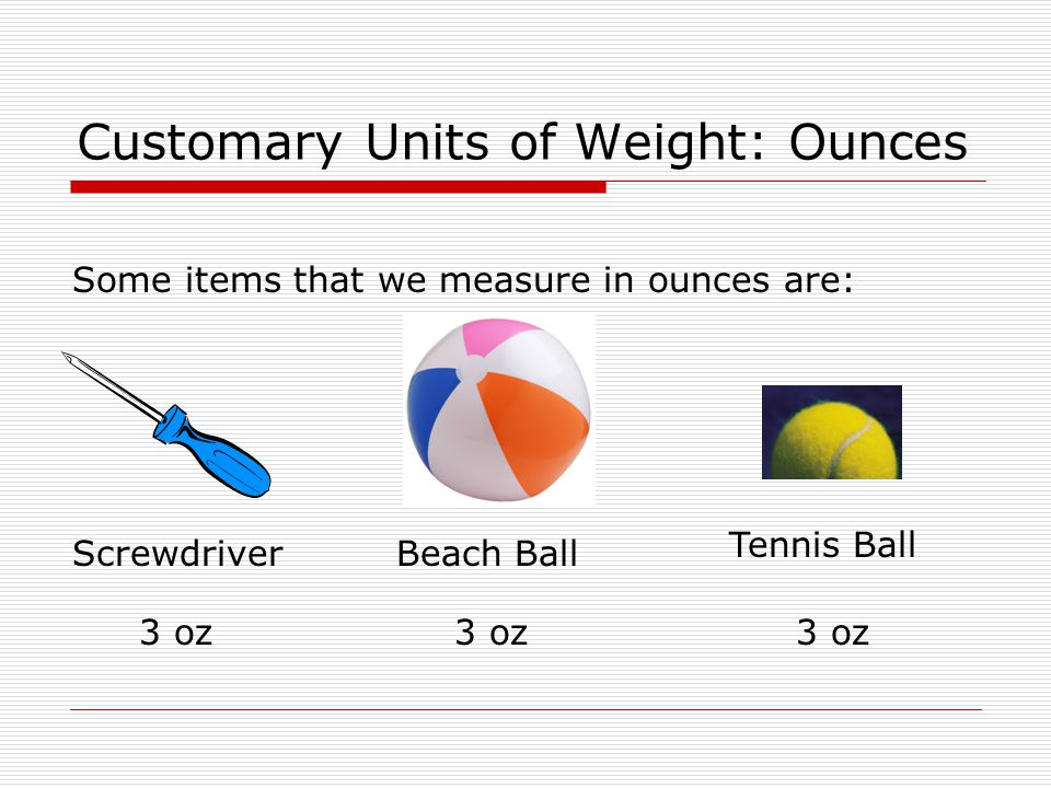 Customary Units of Weight: Ounces Some items that we measure in ounces are: ScrewdriverBeach Ball Tennis Ball 3 oz