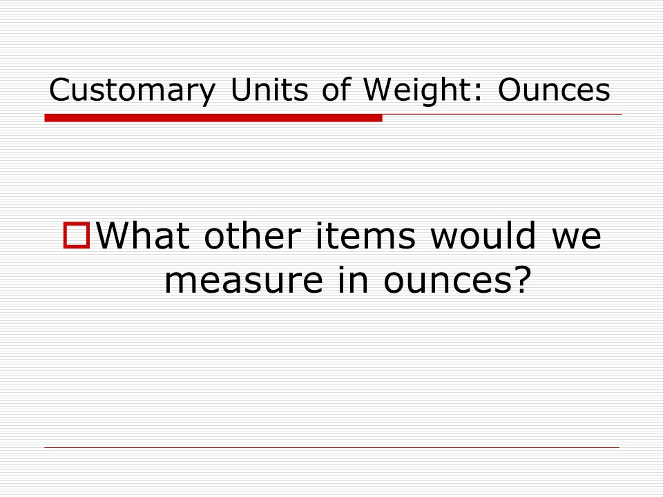 Customary Units of Weight: Ounces  What other items would we measure in ounces