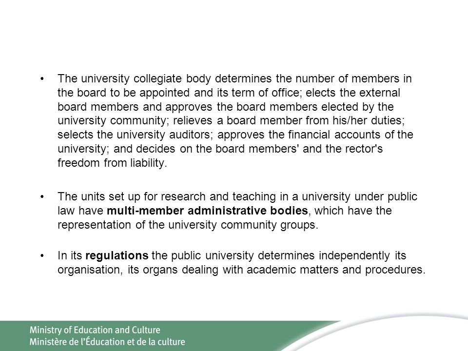 The university collegiate body determines the number of members in the board to be appointed and its term of office; elects the external board members and approves the board members elected by the university community; relieves a board member from his/her duties; selects the university auditors; approves the financial accounts of the university; and decides on the board members and the rector s freedom from liability.
