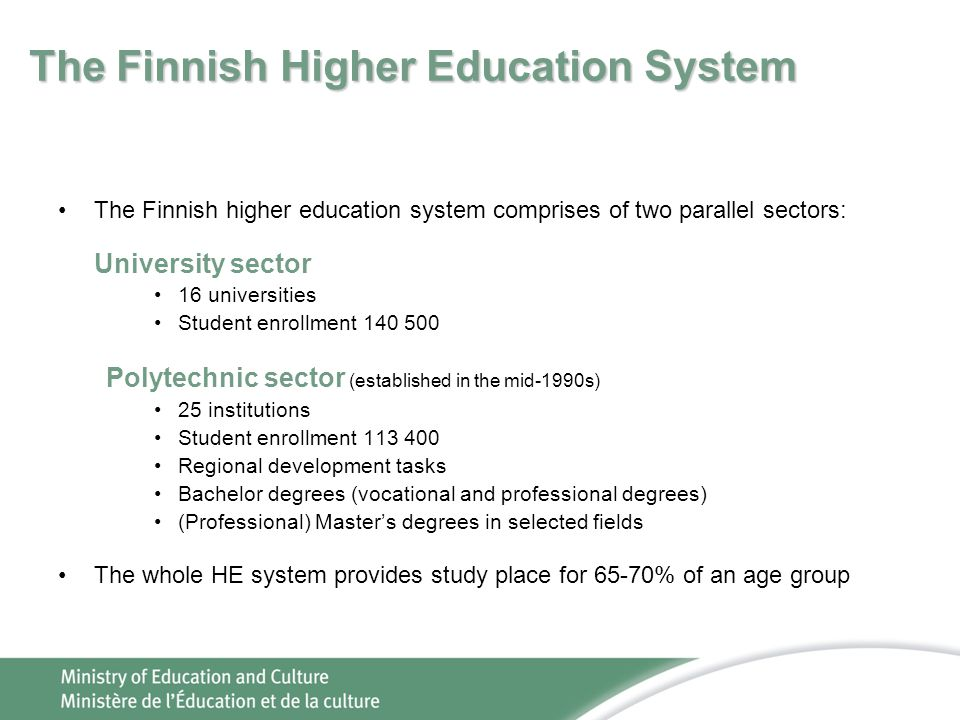 The Finnish Higher Education System The Finnish higher education system comprises of two parallel sectors: University sector 16 universities Student enrollment 140 500 Polytechnic sector (established in the mid-1990s) 25 institutions Student enrollment 113 400 Regional development tasks Bachelor degrees (vocational and professional degrees) (Professional) Master's degrees in selected fields The whole HE system provides study place for 65-70% of an age group