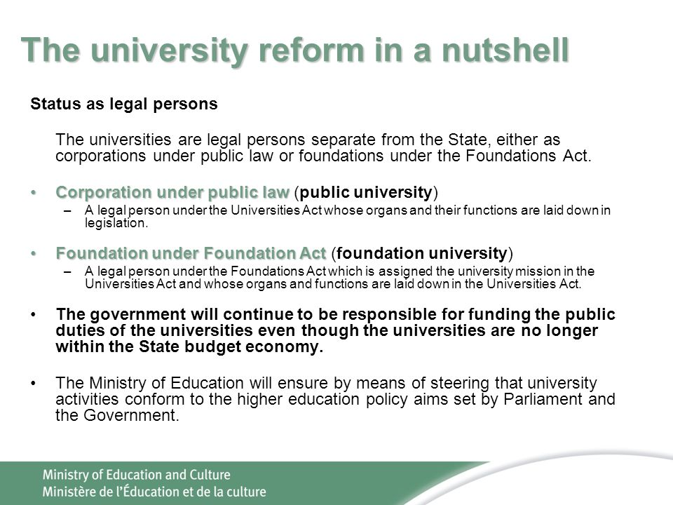 The university reform in a nutshell Status as legal persons The universities are legal persons separate from the State, either as corporations under public law or foundations under the Foundations Act.
