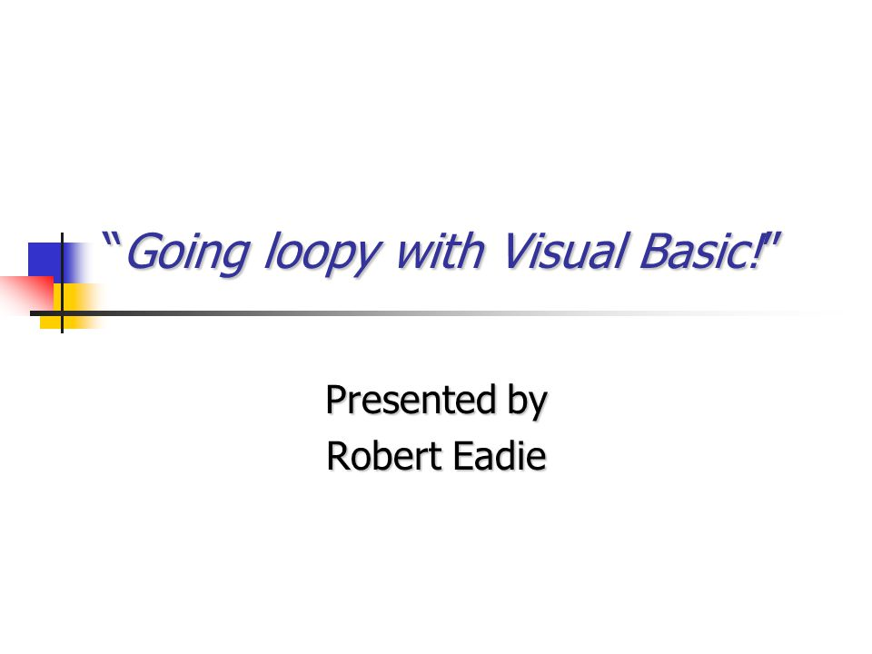 """""""Going loopy with Visual Basic!"""" Presented by Robert Eadie"""