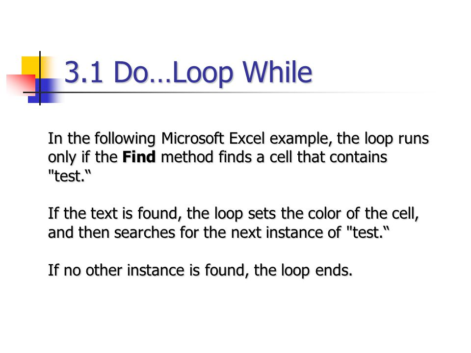 3.1 Do…Loop While In the following Microsoft Excel example, the loop runs only if the Find method finds a cell that contains