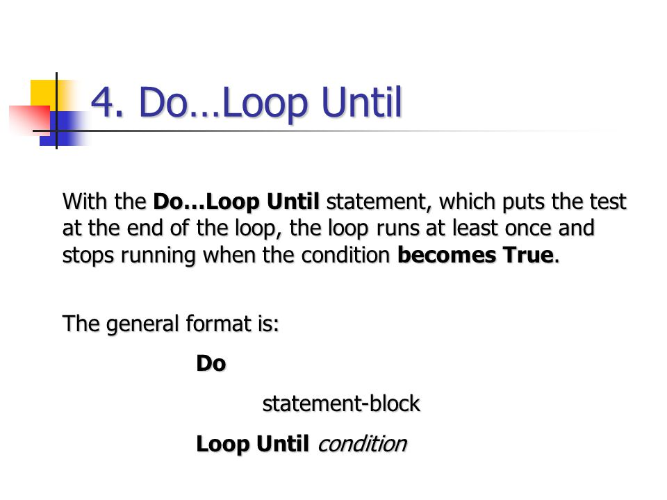 4. Do…Loop Until With the Do…Loop Until statement, which puts the test at the end of the loop, the loop runs at least once and stops running when the