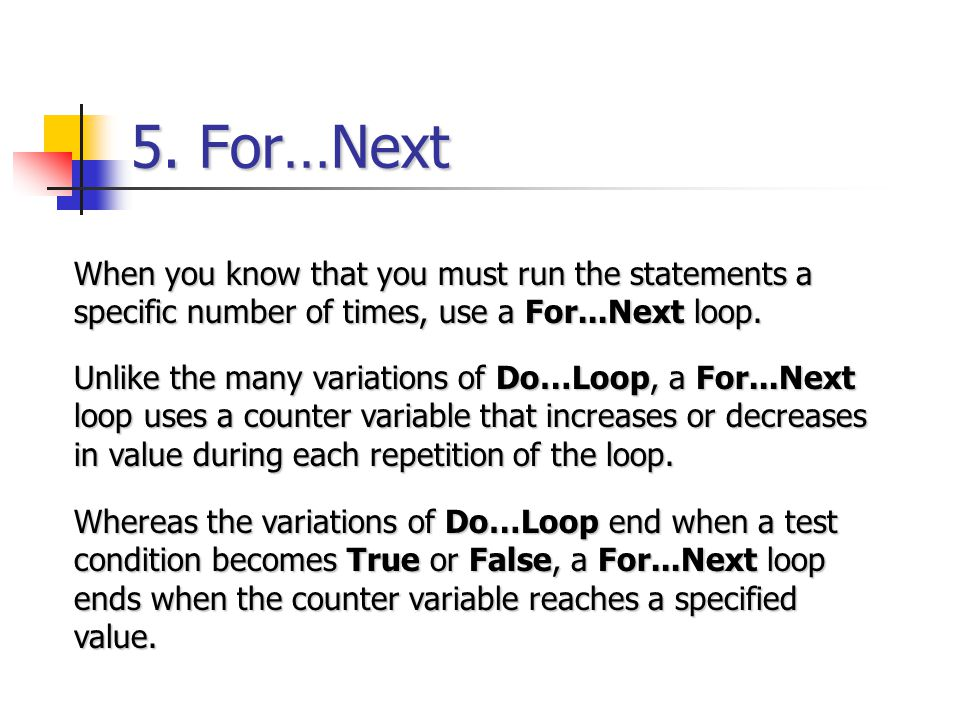 5. For…Next When you know that you must run the statements a specific number of times, use a For...Next loop. Unlike the many variations of Do…Loop, a