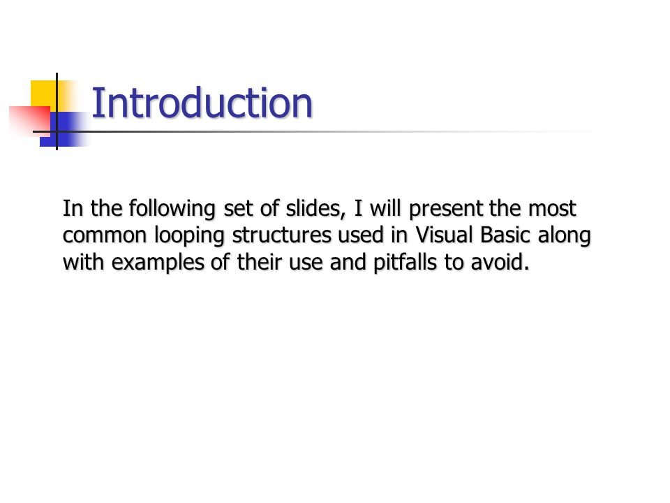 Introduction In the following set of slides, I will present the most common looping structures used in Visual Basic along with examples of their use a