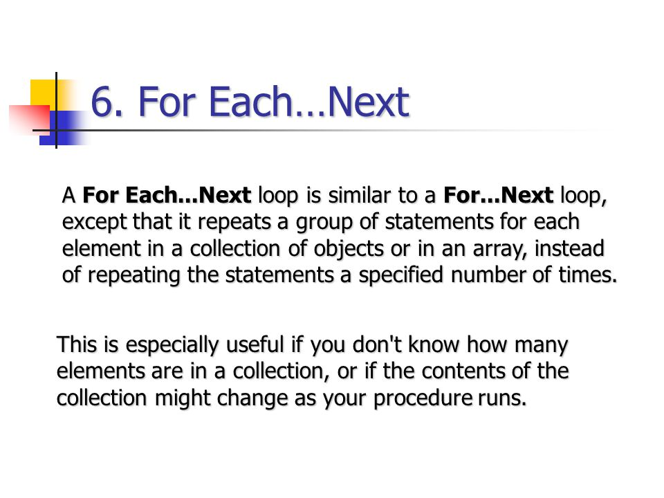 6. For Each…Next A For Each...Next loop is similar to a For...Next loop, except that it repeats a group of statements for each element in a collection