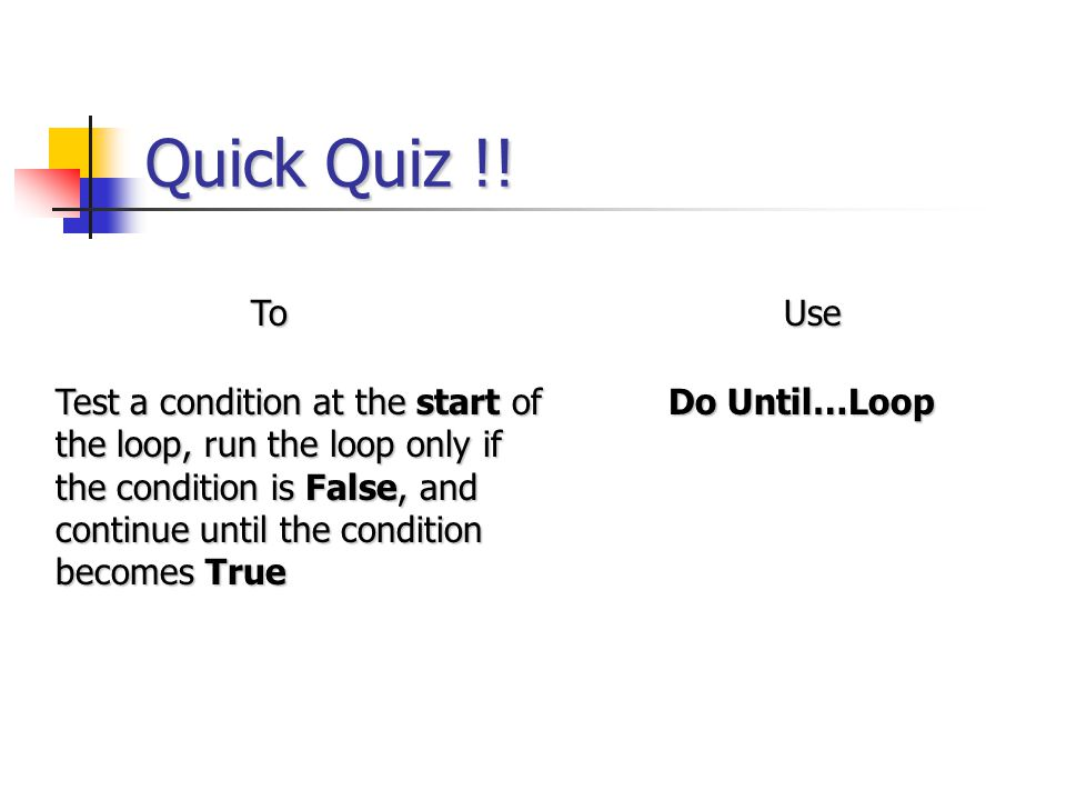 Quick Quiz !! ToUse Test a condition at the start of the loop, run the loop only if the condition is False, and continue until the condition becomes T