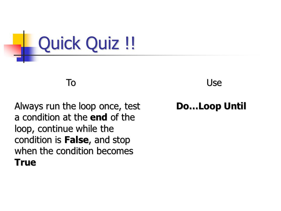 Quick Quiz !! ToUse Always run the loop once, test a condition at the end of the loop, continue while the condition is False, and stop when the condit