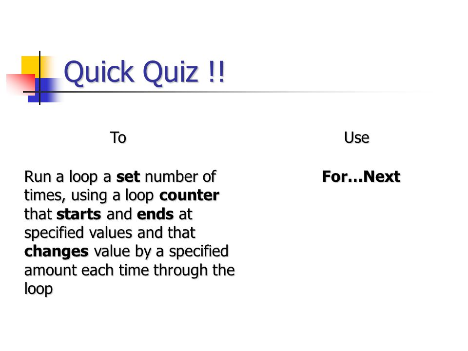 Quick Quiz !! ToUse Run a loop a set number of times, using a loop counter that starts and ends at specified values and that changes value by a specif