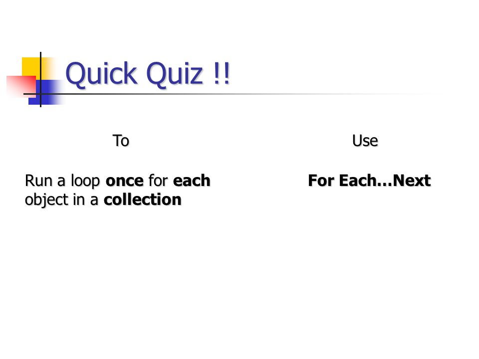 Quick Quiz !! ToUse Run a loop once for each object in a collection For Each…Next