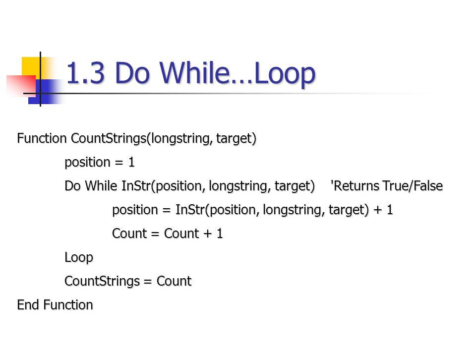 1.3 Do While…Loop Function CountStrings(longstring, target) position = 1 Do While InStr(position, longstring, target) 'Returns True/False position = I