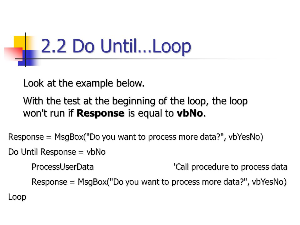 2.2 Do Until…Loop Look at the example below. With the test at the beginning of the loop, the loop won't run if Response is equal to vbNo. Response = M