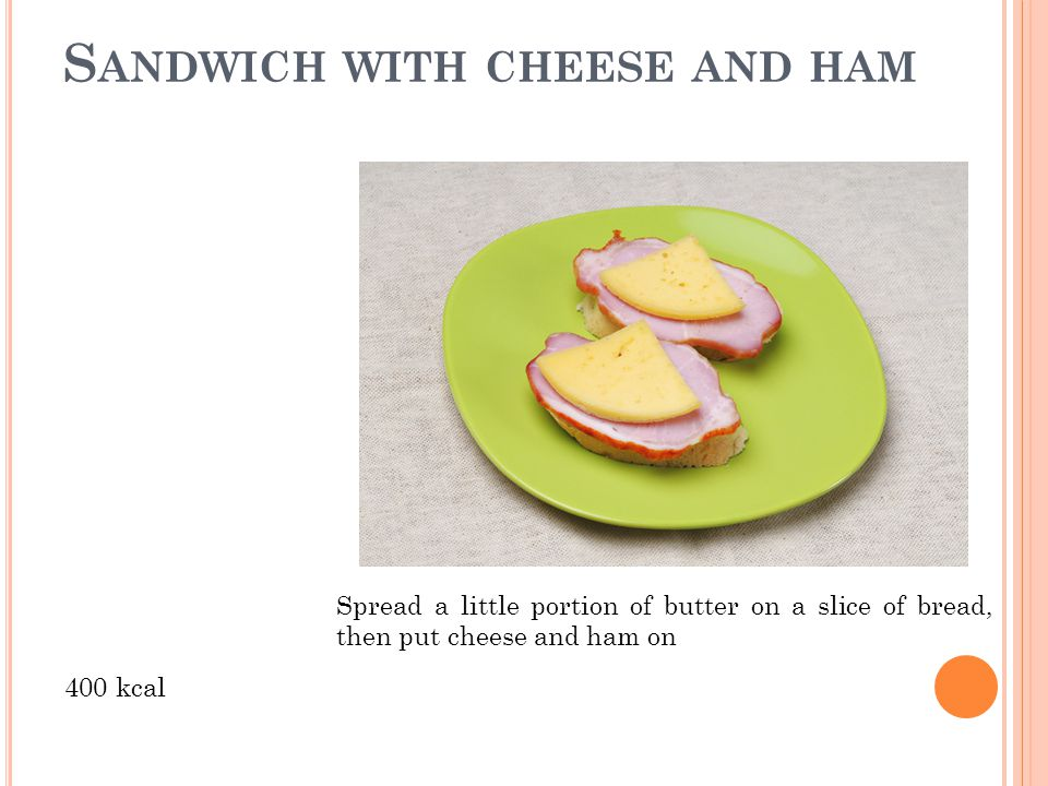 S ANDWICH WITH CHEESE AND HAM 400 kcal Spread a little portion of butter on a slice of bread, then put cheese and ham on