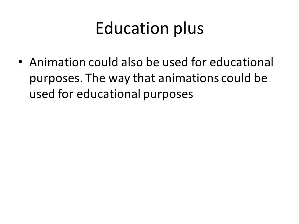 Education plus Animation could also be used for educational purposes. The way that animations could be used for educational purposes
