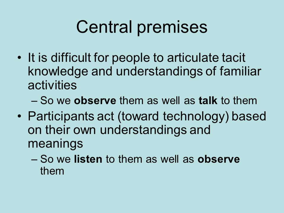 Central premises It is difficult for people to articulate tacit knowledge and understandings of familiar activities –So we observe them as well as tal