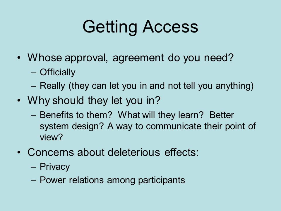 Getting Access Whose approval, agreement do you need? –Officially –Really (they can let you in and not tell you anything) Why should they let you in?