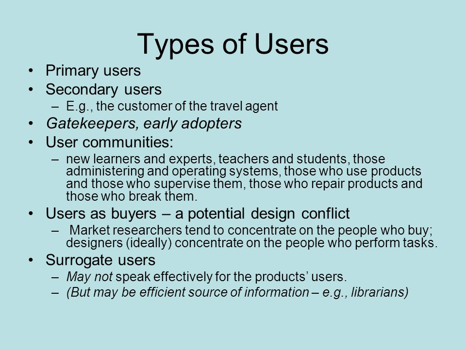Types of Users Primary users Secondary users –E.g., the customer of the travel agent Gatekeepers, early adopters User communities: –new learners and e