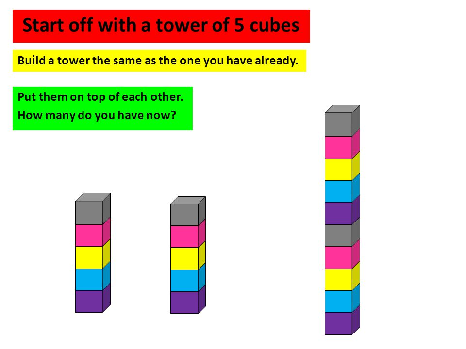 Build a tower the same as the one you have already. Put them on top of each other. How many do you have now? Start off with a tower of 5 cubes