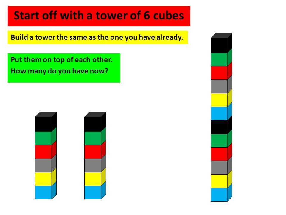 Build a tower the same as the one you have already. Put them on top of each other. How many do you have now? Start off with a tower of 6 cubes