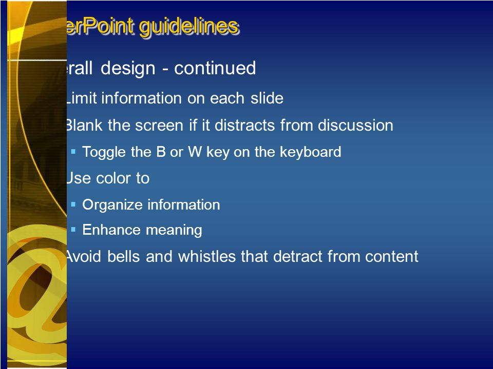 Overall design - continued  Limit information on each slide  Blank the screen if it distracts from discussion  Toggle the B or W key on the keyboard  Use color to  Organize information  Enhance meaning  Avoid bells and whistles that detract from content PowerPoint guidelines