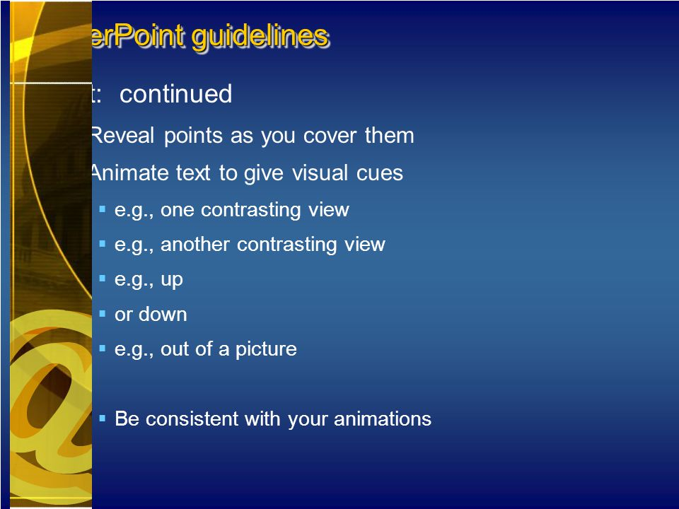Text: continued  Reveal points as you cover them  Animate text to give visual cues  e.g., one contrasting view  e.g., another contrasting view  e.g., up  or down  e.g., out of a picture  Be consistent with your animations PowerPoint guidelines