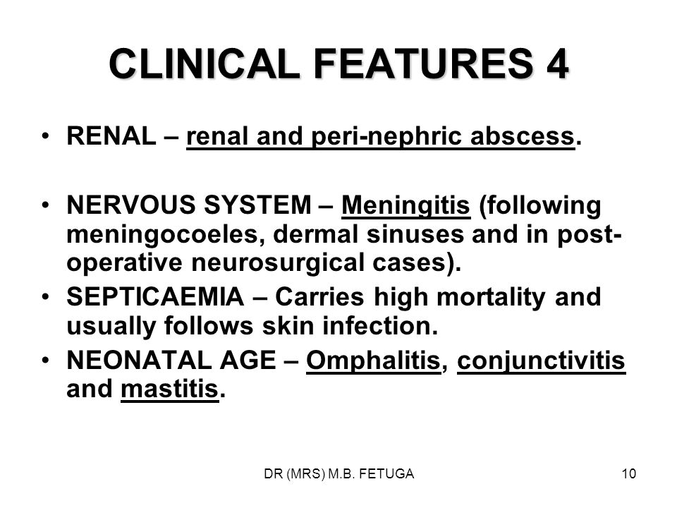 DR (MRS) M.B. FETUGA10 CLINICAL FEATURES 4 RENAL – renal and peri-nephric abscess. NERVOUS SYSTEM – Meningitis (following meningocoeles, dermal sinuse