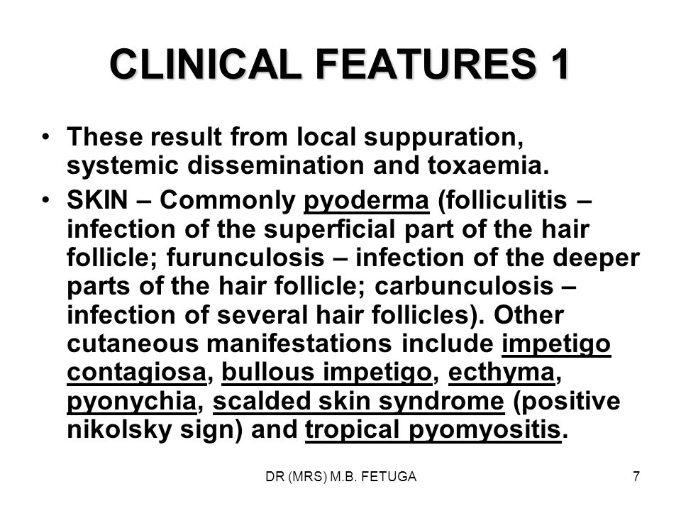 DR (MRS) M.B. FETUGA7 CLINICAL FEATURES 1 These result from local suppuration, systemic dissemination and toxaemia. SKIN – Commonly pyoderma (follicul