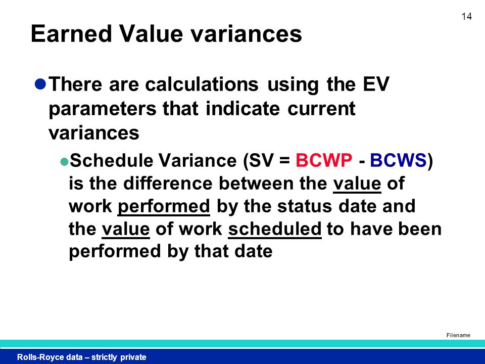 Rolls-Royce data – strictly private Filename 14 Earned Value variances There are calculations using the EV parameters that indicate current variances Schedule Variance (SV = BCWP - BCWS) is the difference between the value of work performed by the status date and the value of work scheduled to have been performed by that date