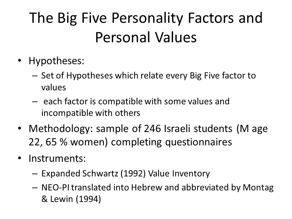 The Big Five Personality Factors and Personal Values Hypotheses: – Set of Hypotheses which relate every Big Five factor to values – each factor is compatible with some values and incompatible with others Methodology: sample of 246 Israeli students (M age 22, 65 % women) completing questionnaires Instruments: – Expanded Schwartz (1992) Value Inventory – NEO-PI translated into Hebrew and abbreviated by Montag & Lewin (1994)