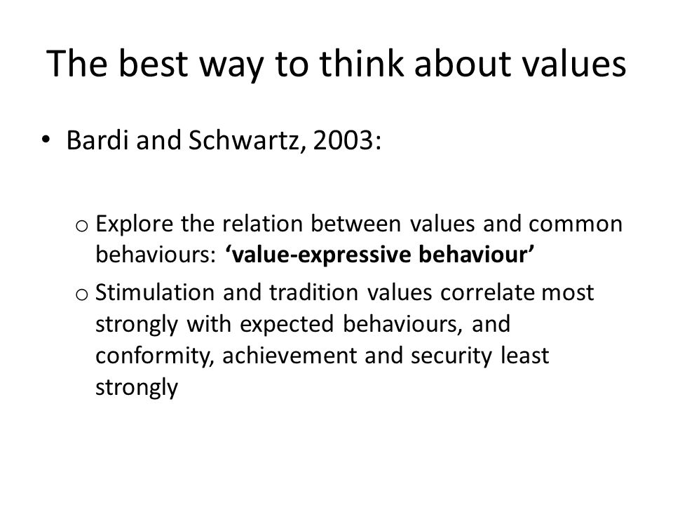The best way to think about values Bardi and Schwartz, 2003: o Explore the relation between values and common behaviours: 'value-expressive behaviour' o Stimulation and tradition values correlate most strongly with expected behaviours, and conformity, achievement and security least strongly