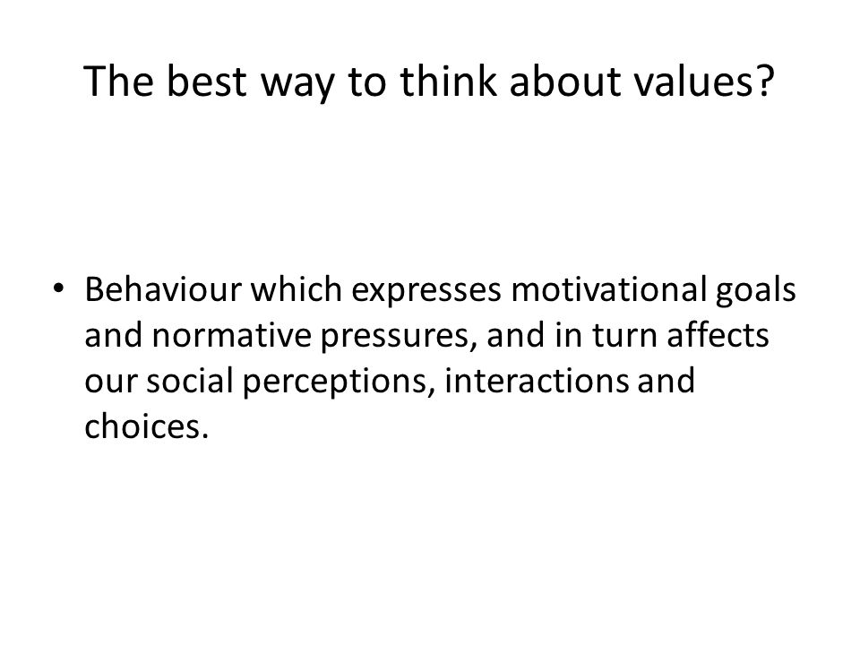 The best way to think about values? Behaviour which expresses motivational goals and normative pressures, and in turn affects our social perceptions,