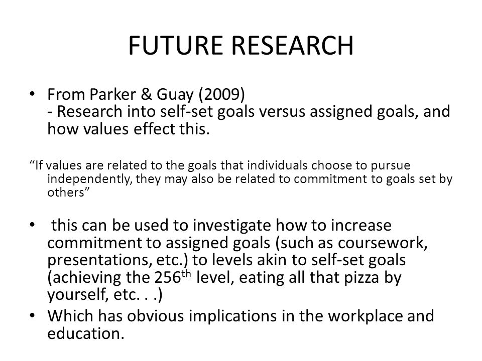 FUTURE RESEARCH From Parker & Guay (2009) - Research into self-set goals versus assigned goals, and how values effect this.