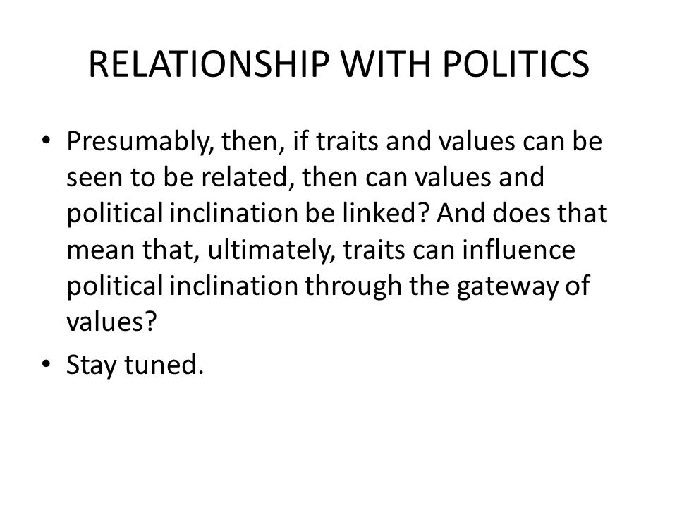 RELATIONSHIP WITH POLITICS Presumably, then, if traits and values can be seen to be related, then can values and political inclination be linked? And