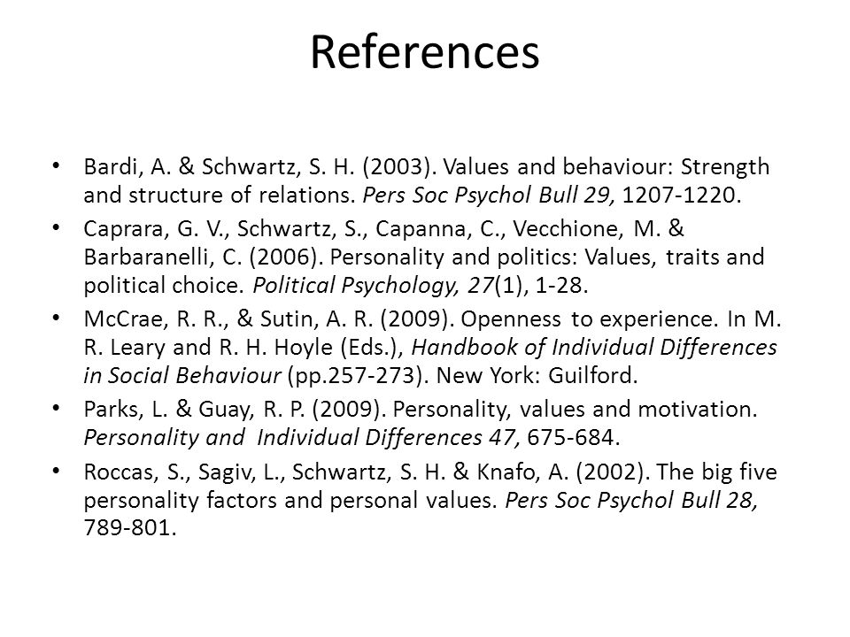 References Bardi, A. & Schwartz, S. H. (2003). Values and behaviour: Strength and structure of relations. Pers Soc Psychol Bull 29, 1207-1220. Caprara