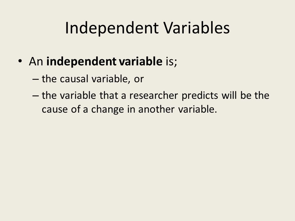 Dependent Variables A dependent variable is; – the effect, or – the variable that a researcher predicts will change as a result of a change in another variable or set of variables.