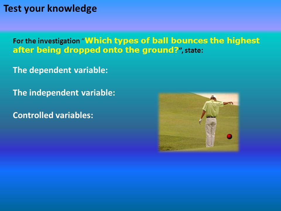 """Test your knowledge For the investigation """" Which types of ball bounces the highest after being dropped onto the ground? """", state: The dependent varia"""