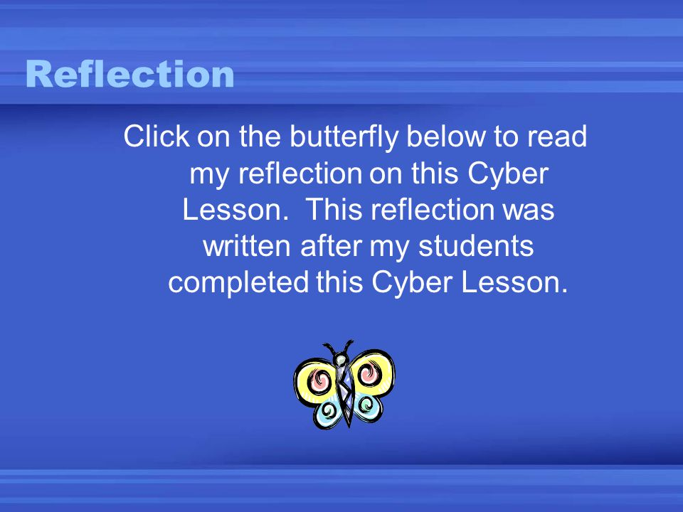 Reflection Click on the butterfly below to read my reflection on this Cyber Lesson. This reflection was written after my students completed this Cyber