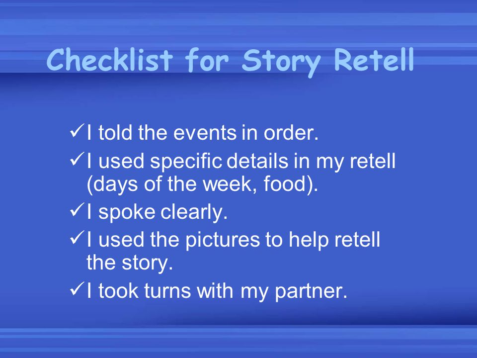 Checklist for Story Retell I told the events in order. I used specific details in my retell (days of the week, food). I spoke clearly. I used the pict
