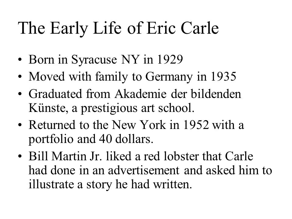 The Early Life of Eric Carle Born in Syracuse NY in 1929 Moved with family to Germany in 1935 Graduated from Akademie der bildenden Künste, a prestigious art school.