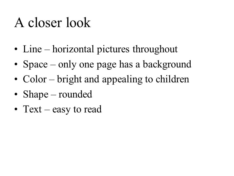 A closer look Line – horizontal pictures throughout Space – only one page has a background Color – bright and appealing to children Shape – rounded Te