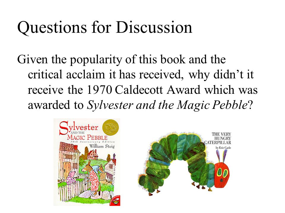 Questions for Discussion Given the popularity of this book and the critical acclaim it has received, why didn't it receive the 1970 Caldecott Award which was awarded to Sylvester and the Magic Pebble