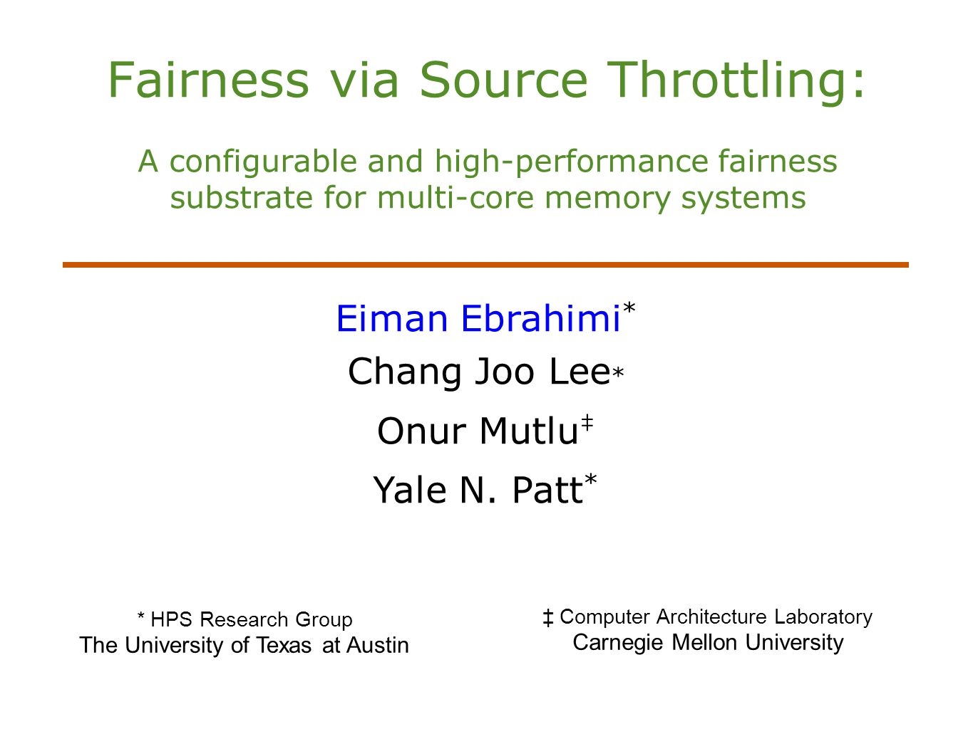 Fairness via Source Throttling: A configurable and high-performance fairness substrate for multi-core memory systems Eiman Ebrahimi * Chang Joo Lee * Onur Mutlu ‡ Yale N.