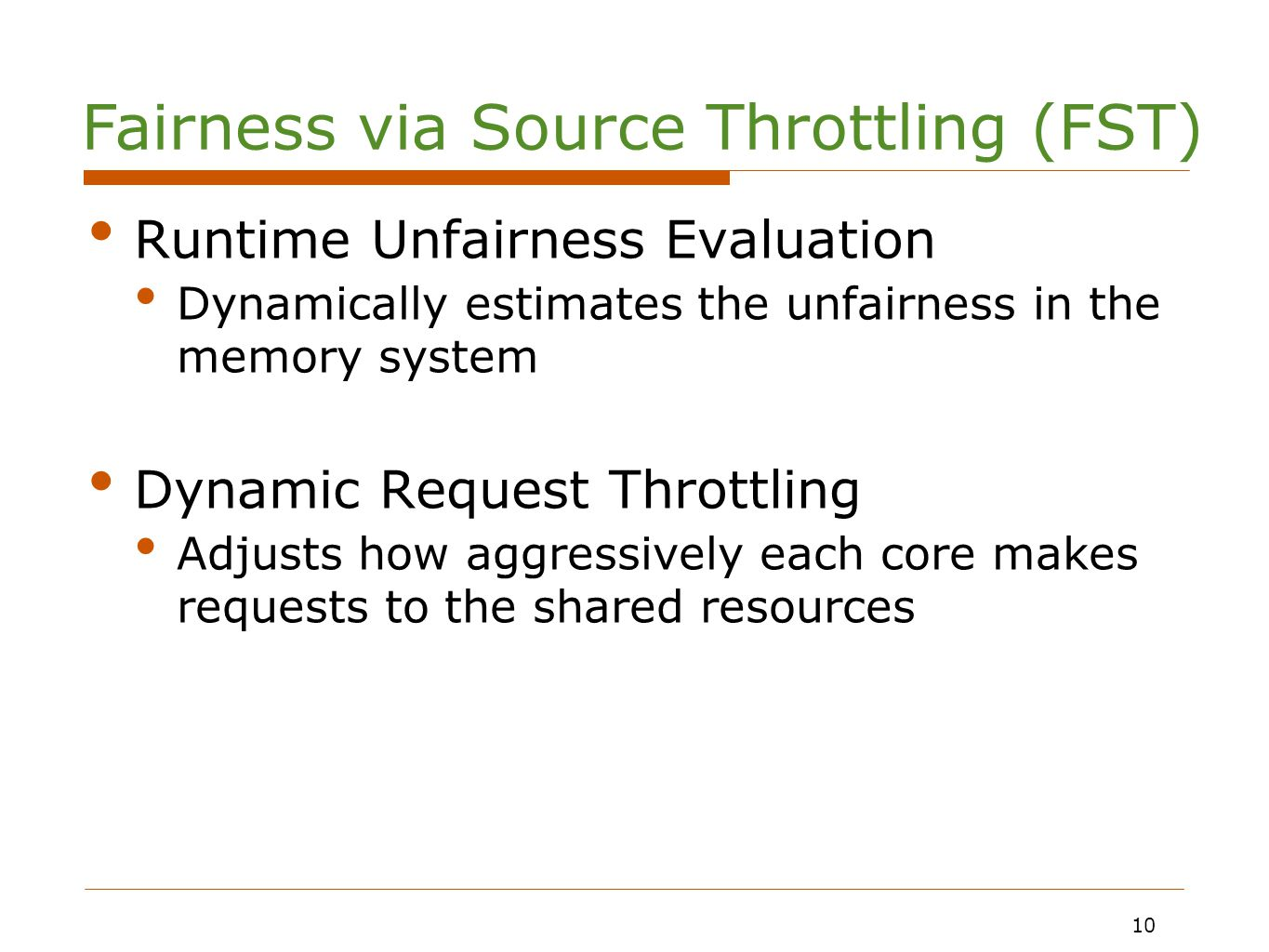 10 Runtime Unfairness Evaluation Dynamically estimates the unfairness in the memory system Dynamic Request Throttling Adjusts how aggressively each core makes requests to the shared resources 10 Fairness via Source Throttling (FST)