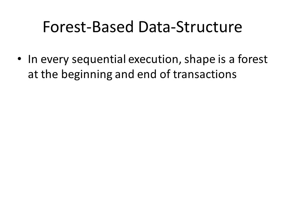 Forest-Based Data-Structure In every sequential execution, shape is a forest at the beginning and end of transactions