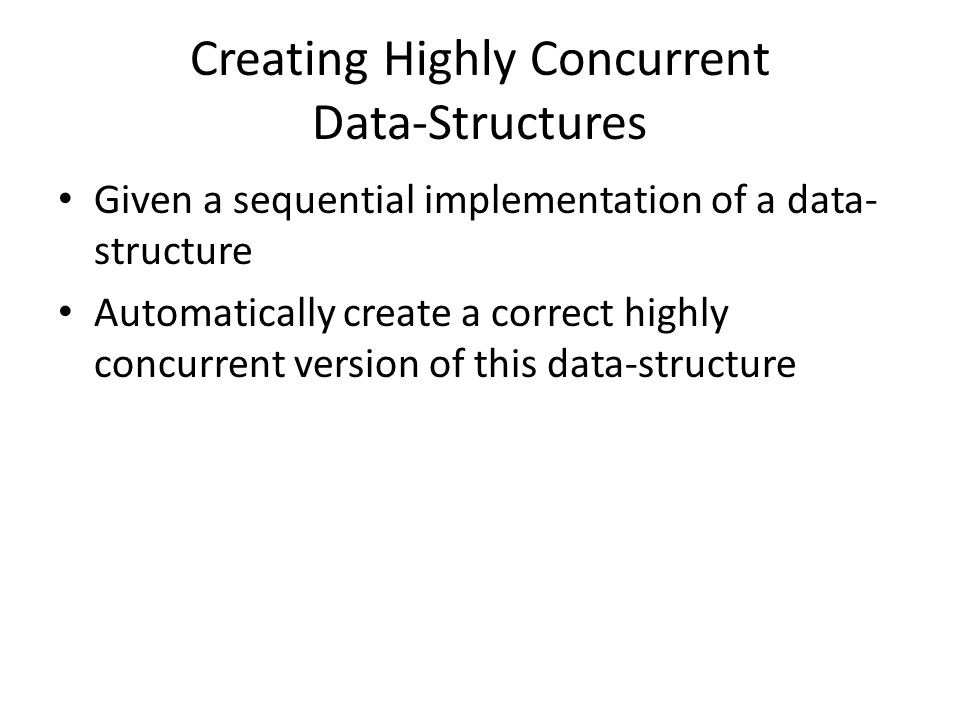 Creating Highly Concurrent Data-Structures Given a sequential implementation of a data- structure Automatically create a correct highly concurrent ver
