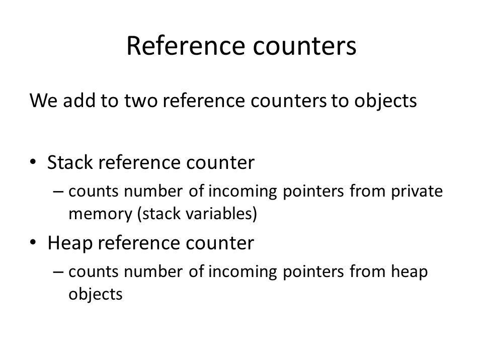 Reference counters We add to two reference counters to objects Stack reference counter – counts number of incoming pointers from private memory (stack