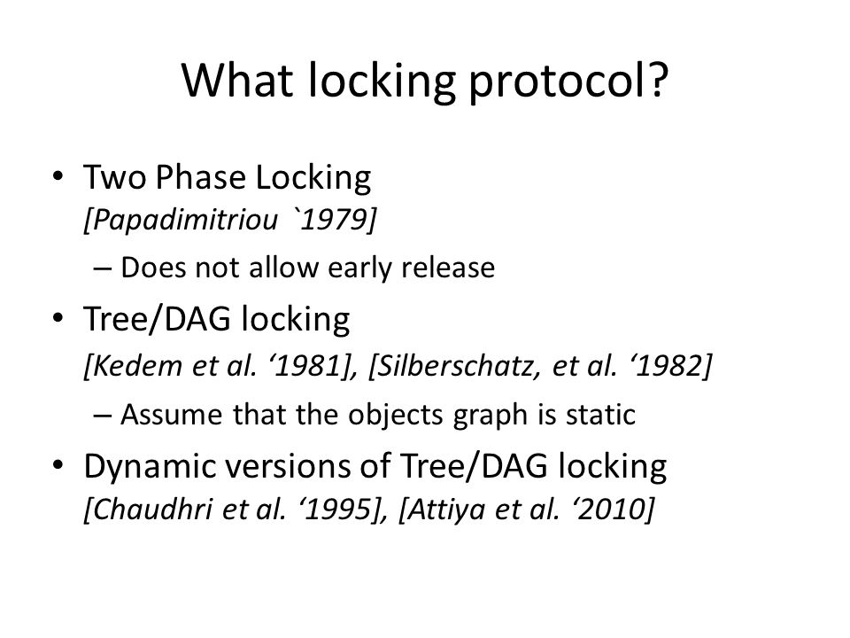 What locking protocol? Two Phase Locking [Papadimitriou `1979] – Does not allow early release Tree/DAG locking [Kedem et al. '1981], [Silberschatz, et